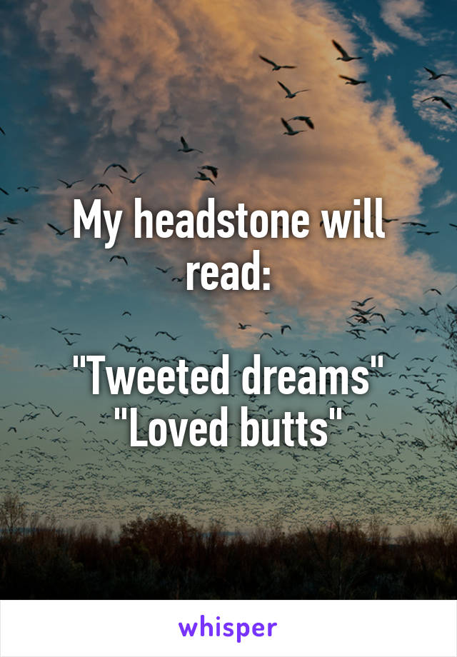 """My headstone will read:  """"Tweeted dreams"""" """"Loved butts"""""""