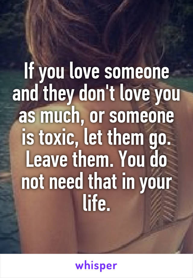 If you love someone and they don't love you as much, or someone is toxic, let them go. Leave them. You do not need that in your life.