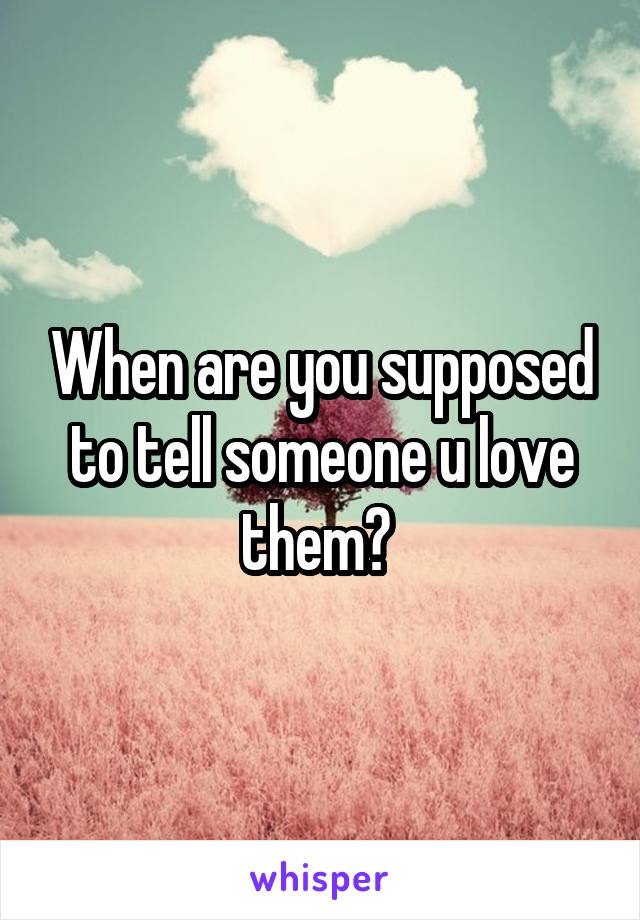 When are you supposed to tell someone u love them?