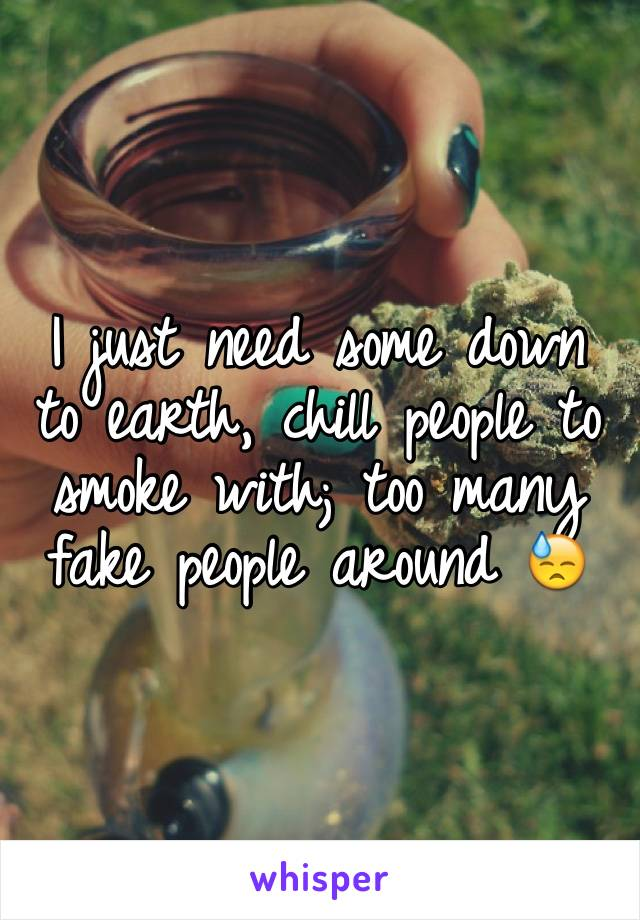 I just need some down to earth, chill people to smoke with; too many fake people around 😓