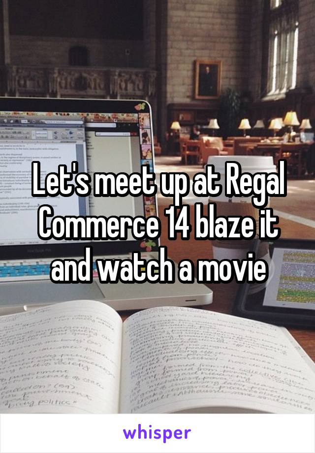 Let's meet up at Regal Commerce 14 blaze it and watch a movie