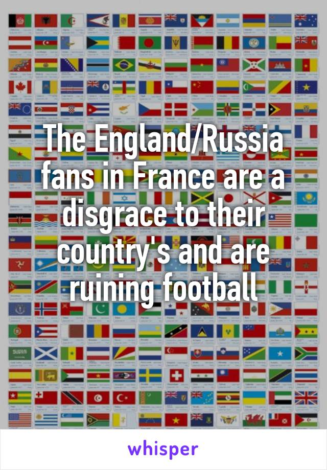 The England/Russia fans in France are a disgrace to their country's and are ruining football
