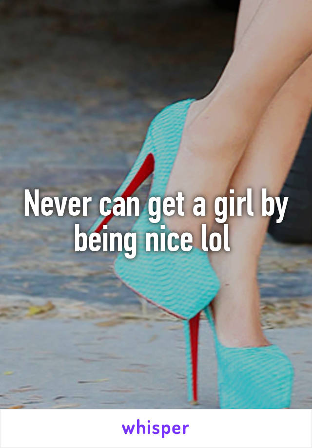Never can get a girl by being nice lol