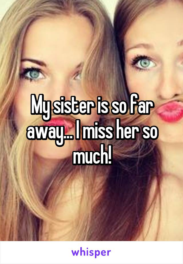My sister is so far away... I miss her so much!