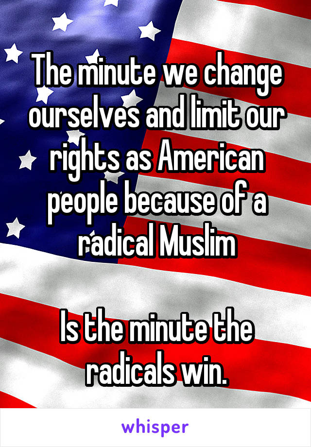 The minute we change ourselves and limit our rights as American people because of a radical Muslim  Is the minute the radicals win.