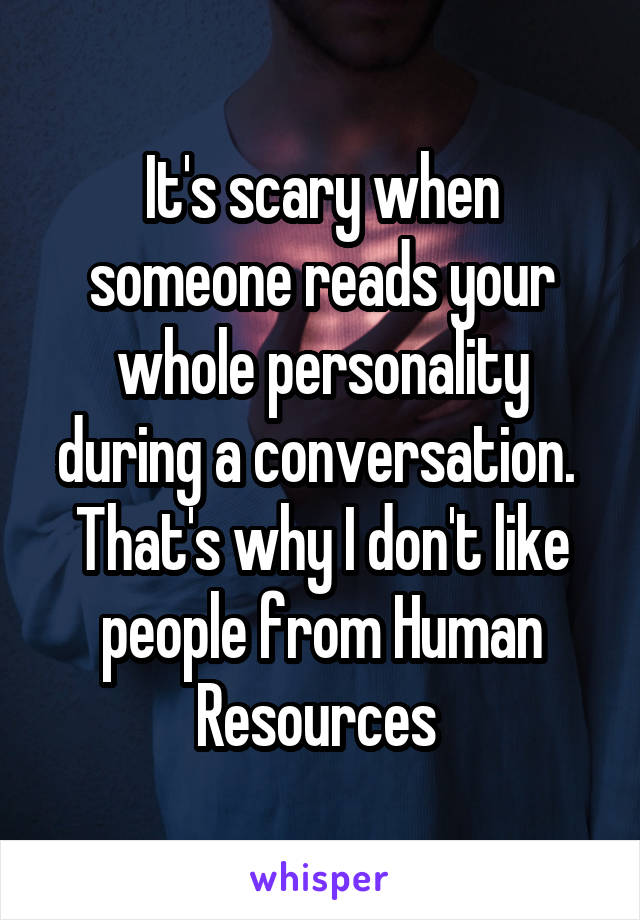 It's scary when someone reads your whole personality during a conversation.  That's why I don't like people from Human Resources