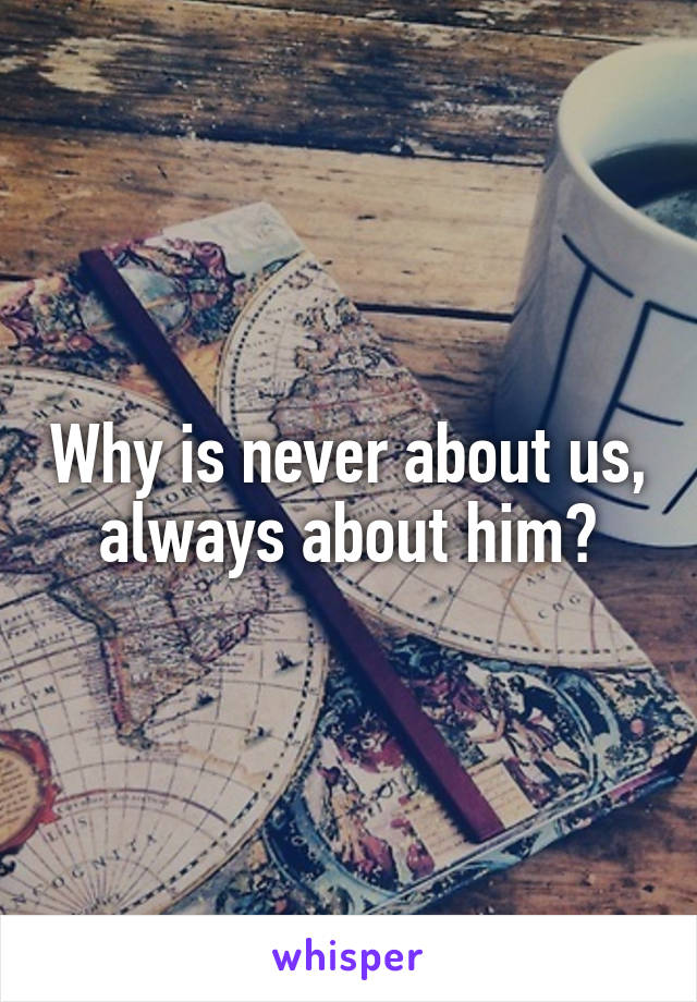 Why is never about us, always about him?
