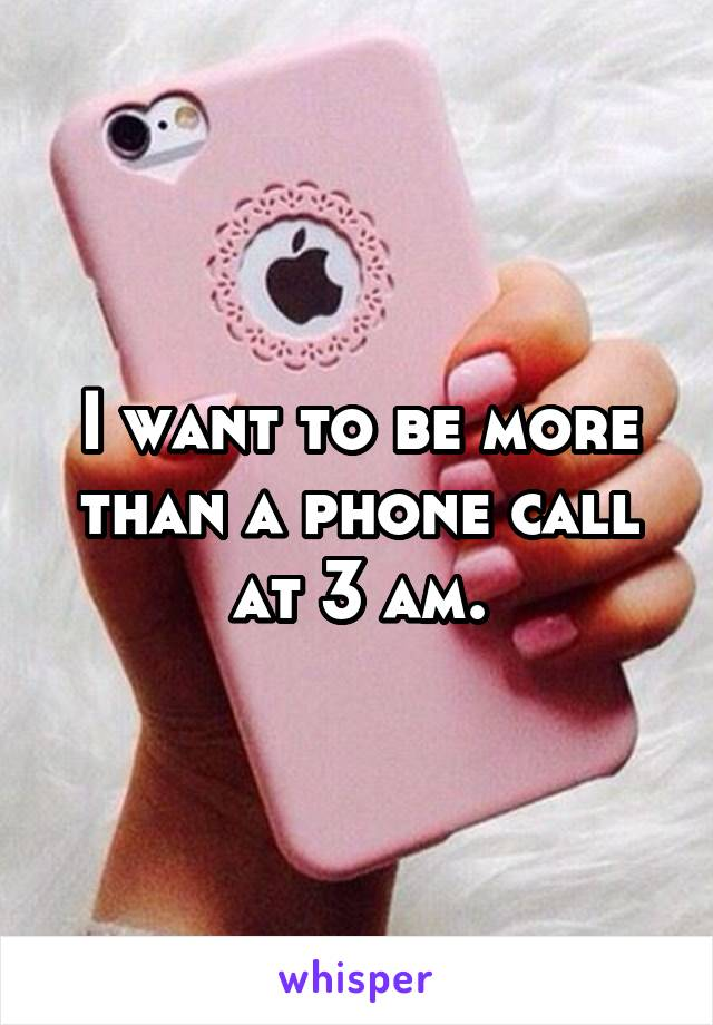 I want to be more than a phone call at 3 am.