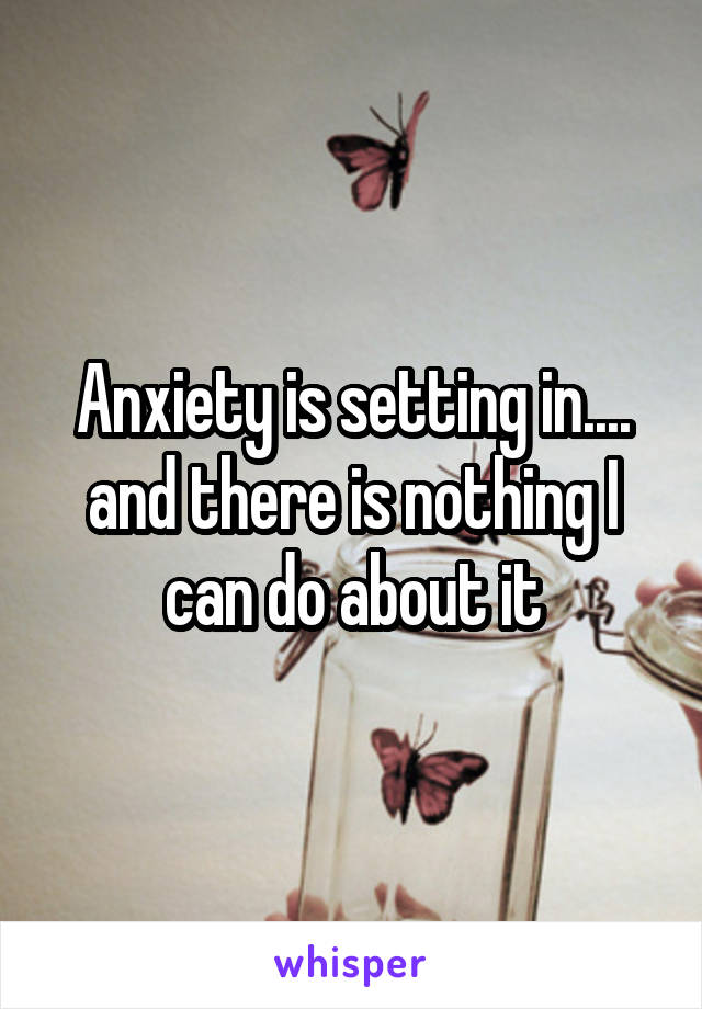 Anxiety is setting in.... and there is nothing I can do about it