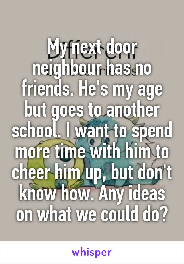 My next door neighbour has no friends. He's my age but goes to another school. I want to spend more time with him to cheer him up, but don't know how. Any ideas on what we could do?