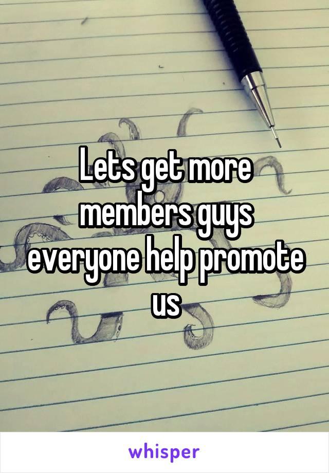 Lets get more members guys everyone help promote us
