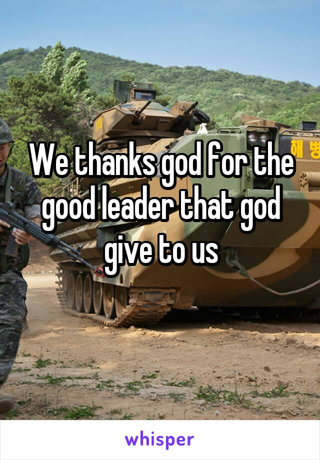 We thanks god for the good leader that god give to us