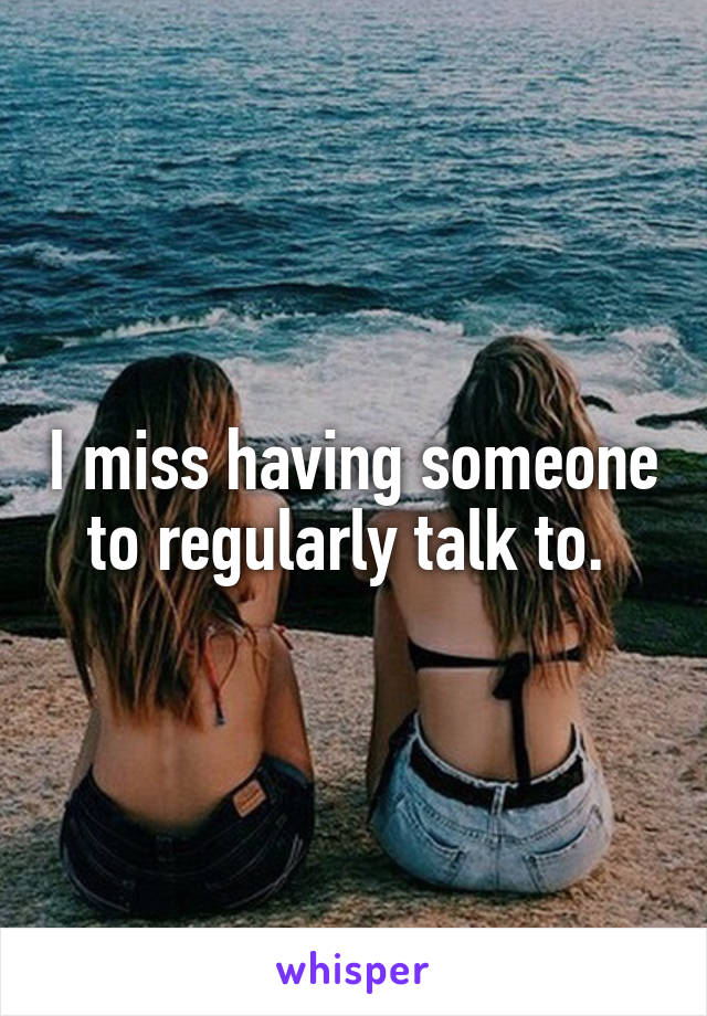 I miss having someone to regularly talk to.