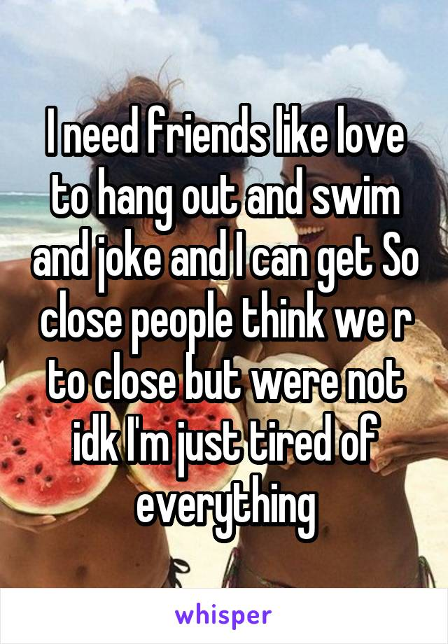 I need friends like love to hang out and swim and joke and I can get So close people think we r to close but were not idk I'm just tired of everything