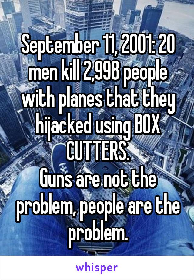 September 11, 2001: 20 men kill 2,998 people with planes that they hijacked using BOX CUTTERS. Guns are not the problem, people are the problem.