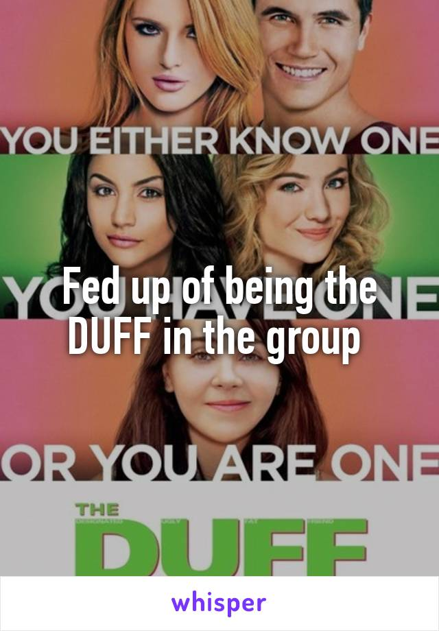 Fed up of being the DUFF in the group
