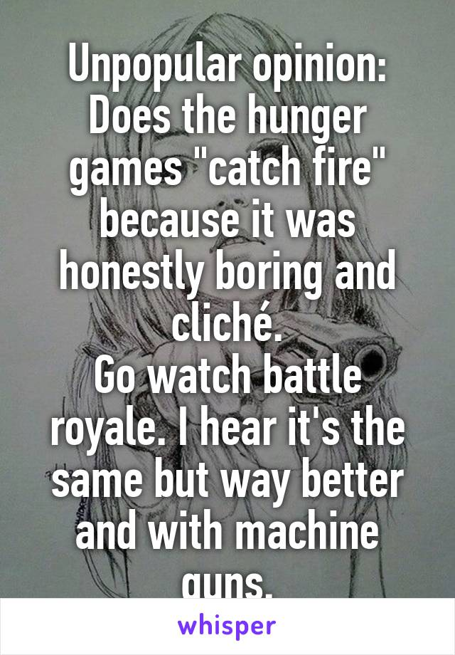 """Unpopular opinion: Does the hunger games """"catch fire"""" because it was honestly boring and cliché. Go watch battle royale. I hear it's the same but way better and with machine guns."""