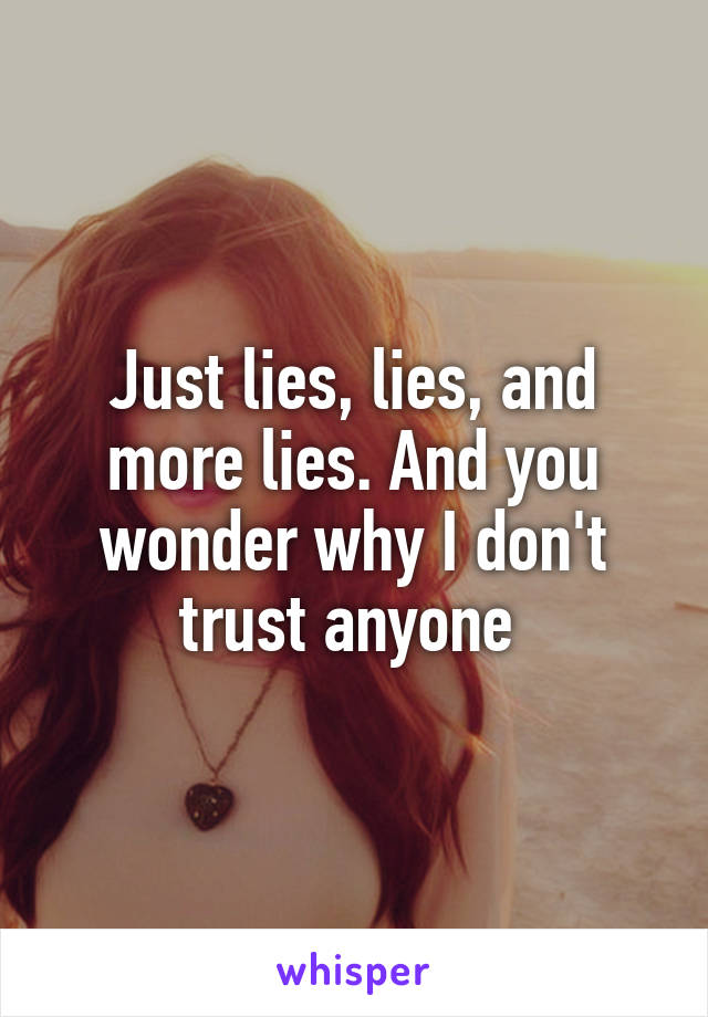Just lies, lies, and more lies. And you wonder why I don't trust anyone