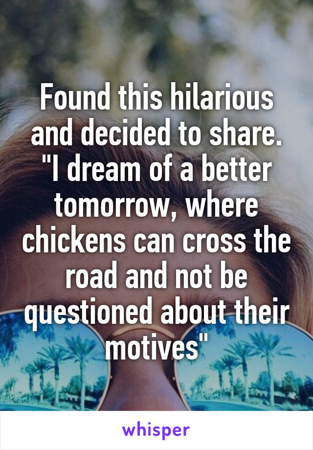 "Found this hilarious and decided to share. ""I dream of a better tomorrow, where chickens can cross the road and not be questioned about their motives"""