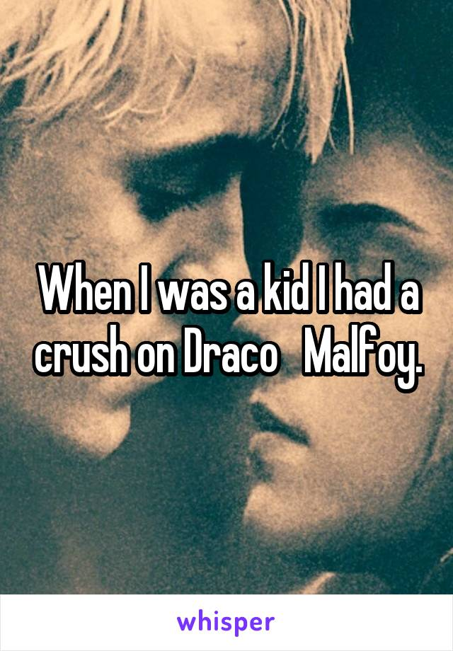 When I was a kid I had a crush on Draco   Malfoy.