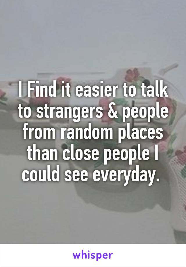 I Find it easier to talk to strangers & people from random places than close people I could see everyday.
