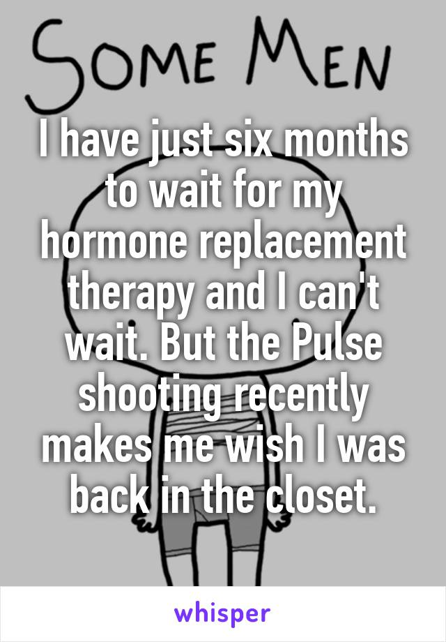 I have just six months to wait for my hormone replacement therapy and I can't wait. But the Pulse shooting recently makes me wish I was back in the closet.