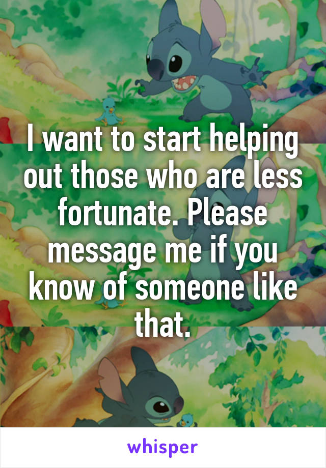 I want to start helping out those who are less fortunate. Please message me if you know of someone like that.