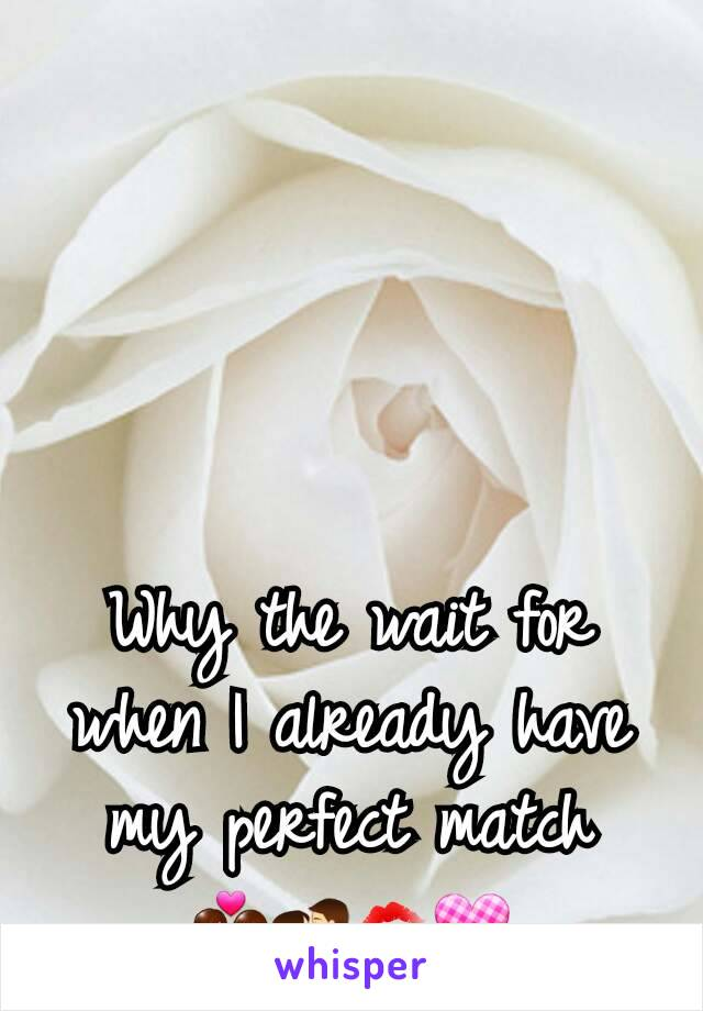 Why the wait for when I already have my perfect match 💑💏💋💟