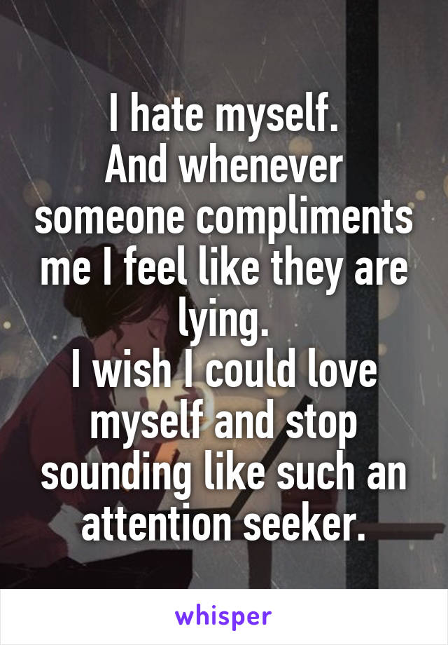 I hate myself. And whenever someone compliments me I feel like they are lying. I wish I could love myself and stop sounding like such an attention seeker.