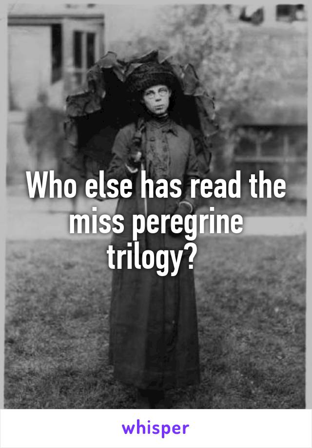 Who else has read the miss peregrine trilogy?