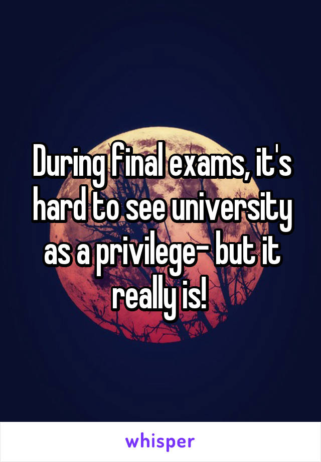 During final exams, it's hard to see university as a privilege- but it really is!