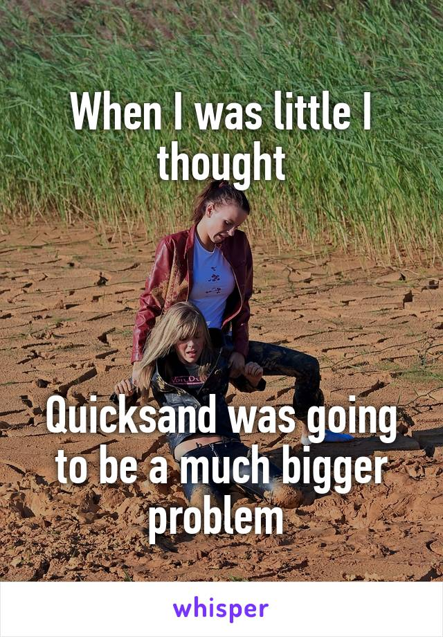 When I was little I thought     Quicksand was going to be a much bigger problem