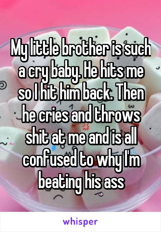 My little brother is such a cry baby. He hits me so I hit him back. Then he cries and throws shit at me and is all confused to why I'm beating his ass