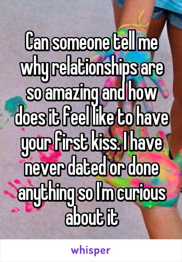 Can someone tell me why relationships are so amazing and how does it feel like to have your first kiss. I have never dated or done anything so I'm curious about it