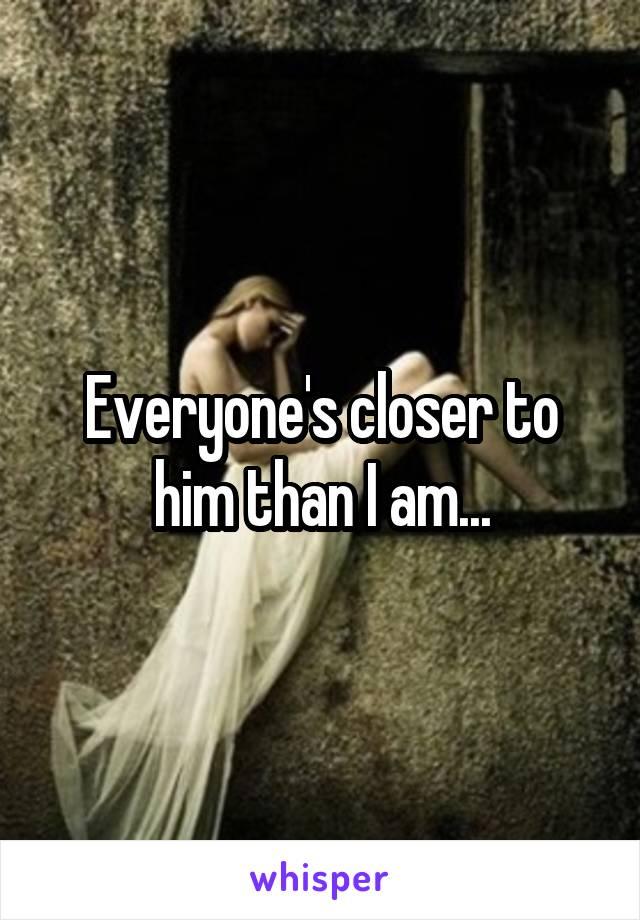 Everyone's closer to him than I am...