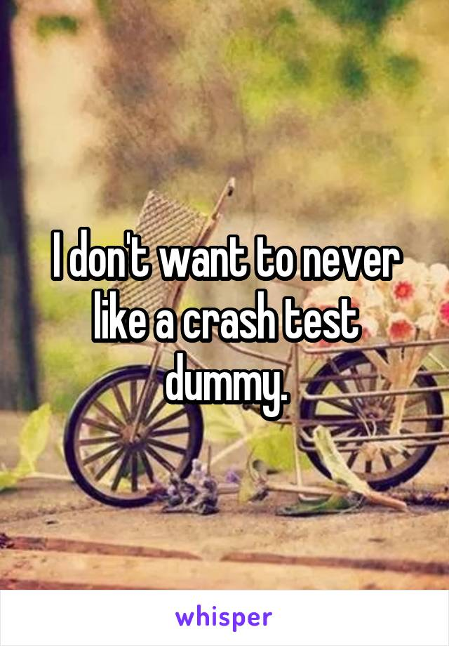 I don't want to never like a crash test dummy.