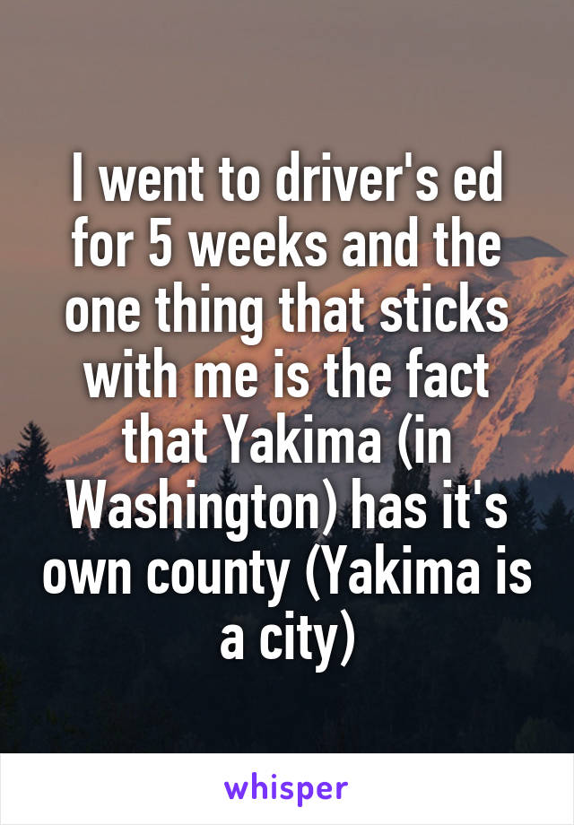 I went to driver's ed for 5 weeks and the one thing that sticks with me is the fact that Yakima (in Washington) has it's own county (Yakima is a city)