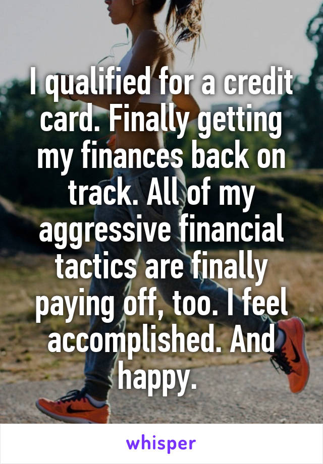 I qualified for a credit card. Finally getting my finances back on track. All of my aggressive financial tactics are finally paying off, too. I feel accomplished. And happy.