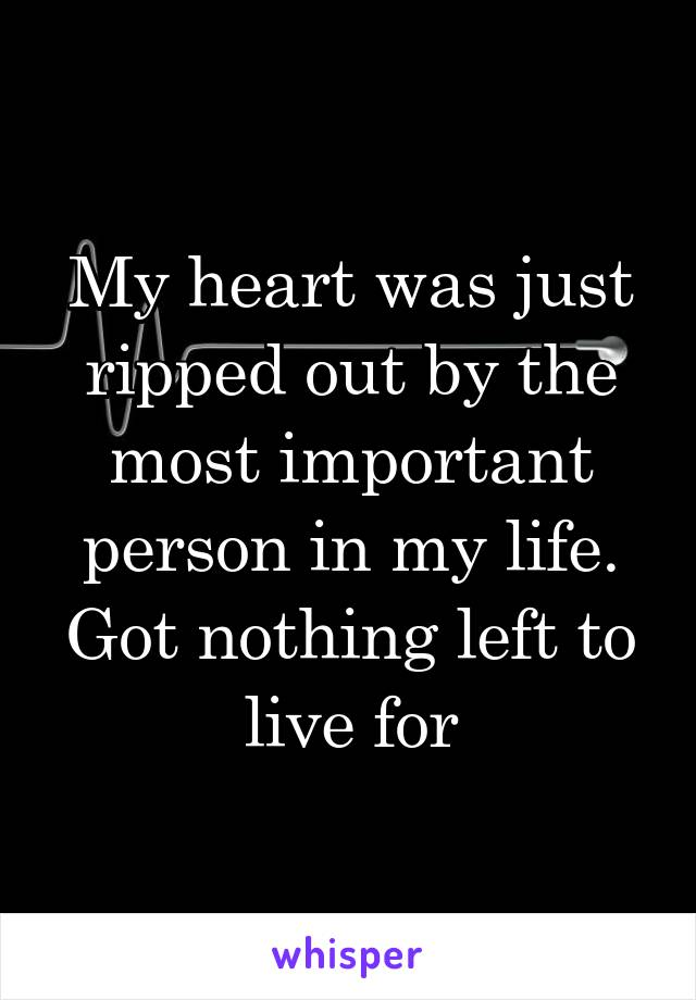 My heart was just ripped out by the most important person in my life. Got nothing left to live for
