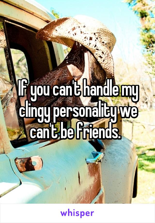 If you can't handle my clingy personality we can't be friends.