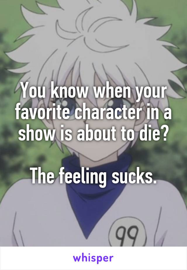 You know when your favorite character in a show is about to die?  The feeling sucks.