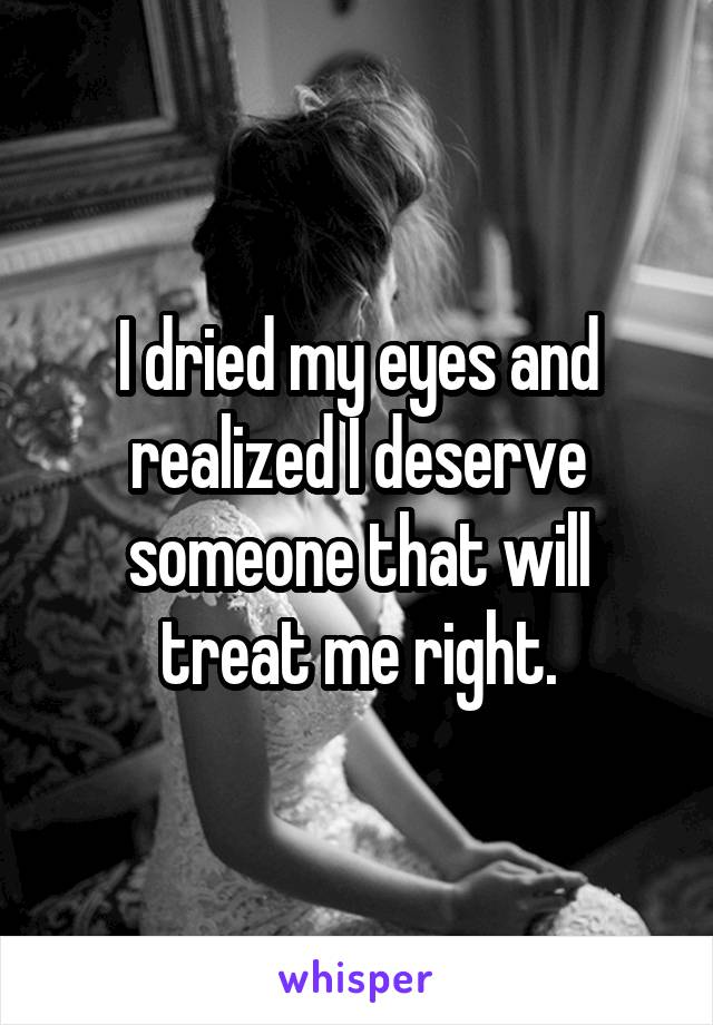 I dried my eyes and realized I deserve someone that will treat me right.