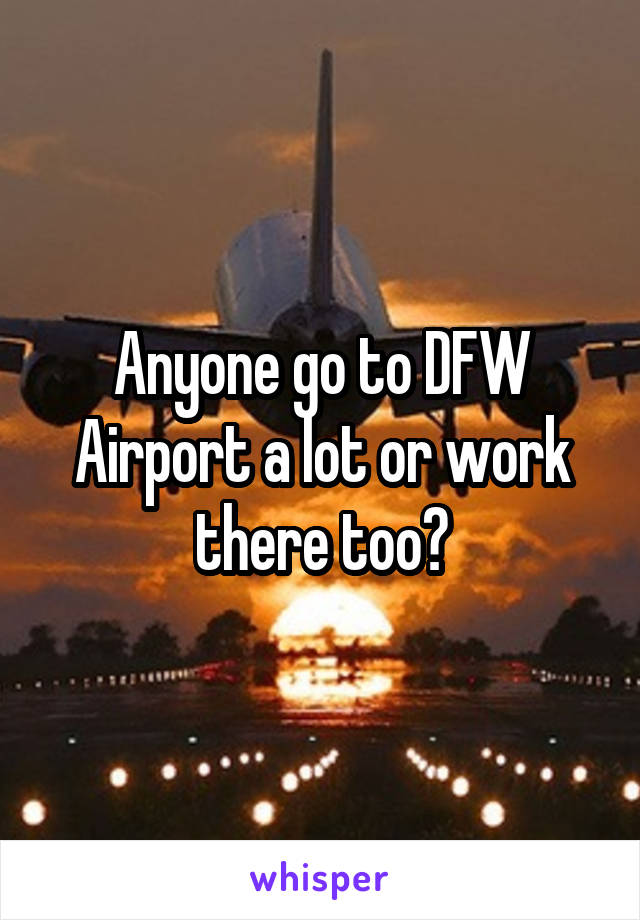 Anyone go to DFW Airport a lot or work there too?