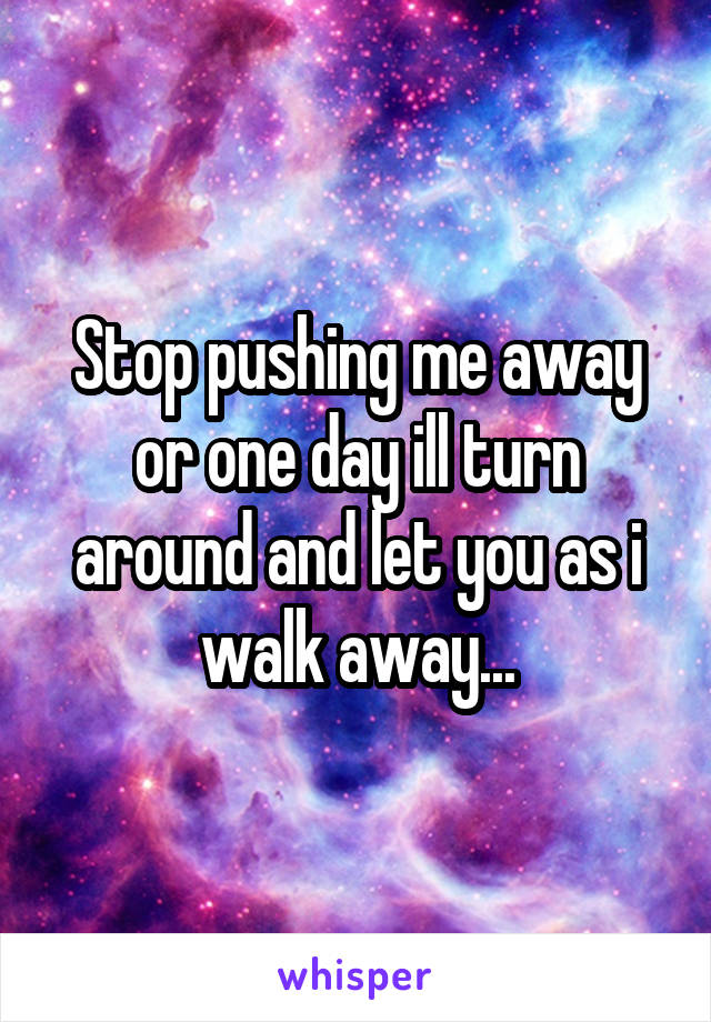 Stop pushing me away or one day ill turn around and let you as i walk away...