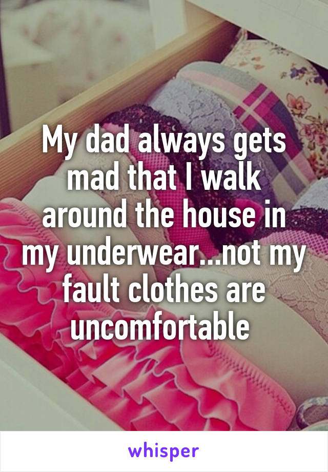 My dad always gets mad that I walk around the house in my underwear...not my fault clothes are uncomfortable