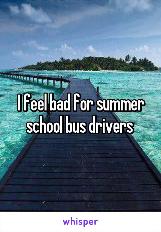 I feel bad for summer school bus drivers