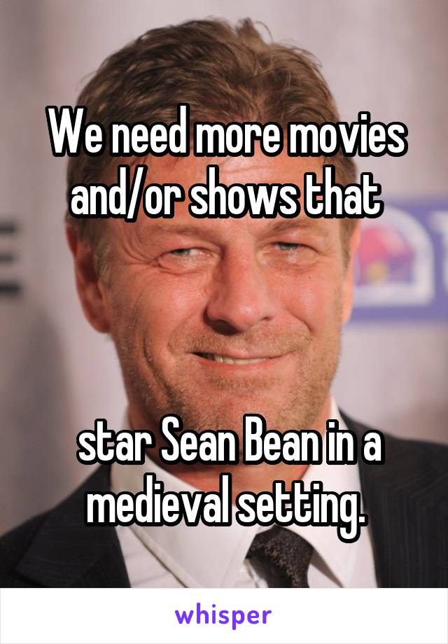 We need more movies and/or shows that     star Sean Bean in a medieval setting.