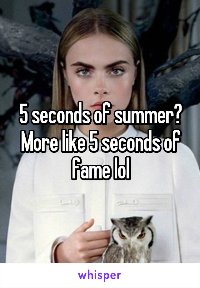 5 seconds of summer? More like 5 seconds of fame lol