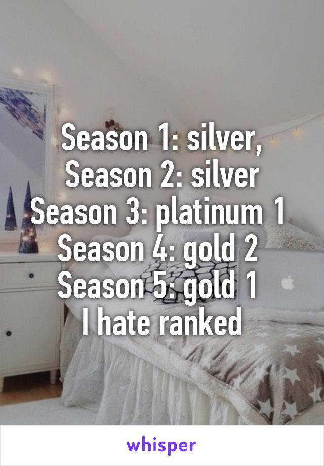 Season 1: silver, Season 2: silver Season 3: platinum 1  Season 4: gold 2  Season 5: gold 1  I hate ranked