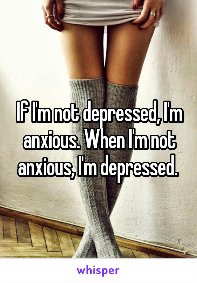 If I'm not depressed, I'm anxious. When I'm not anxious, I'm depressed.